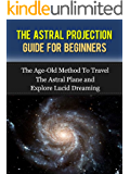 The Astral Projection: Guide For Beginners - The Age-Old Method To Travel The Astral Plane and Explore Lucid Dreaming (Astral Projection, Astral Travel, Astral Dynamics, Astral Body.)