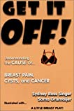 Get It Off! Understanding the Cause of Breast Pain, Cysts, and Cancer, Illustrated with A Little Breast Play