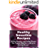 Healthy Smoothie Recipes: Lose Weight and Get Healthy Today (Healthy Recipes)