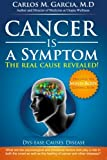 Cancer is a Symptom: The Real Cause Revealed (Volume 1)
