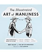 The Illustrated Art of Manliness: The Essential How-To Guide: Survival, Chivalry, Self-Defense, Style, Car Repair, And More!