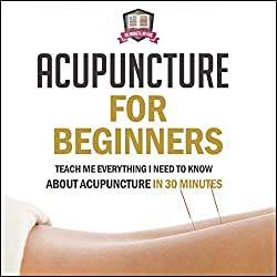 Acupuncture for Beginners: Teach Me Everything I Need to Know About Acupuncture in 30 Minutes