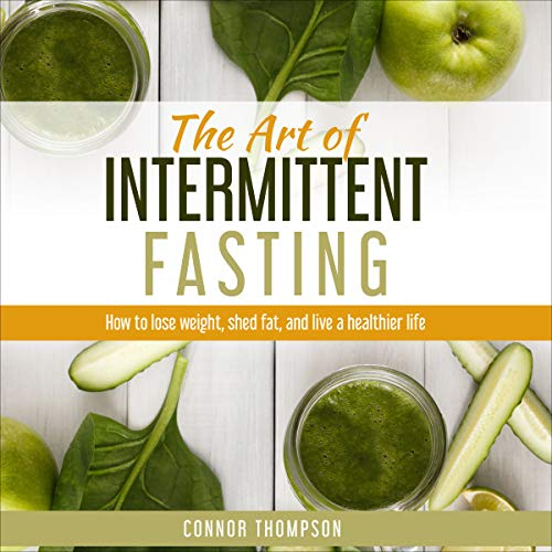 The Art of Intermittent Fasting: How to Lose Weight, Shed Fat, and Live a Healthier Life by Connor Thompson