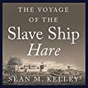 The Voyage of the Slave Ship Hare: A Journey into Captivity from Sierra Leone to South Carolina Audiobook by Sean M. Kelley Narrated by Tom Zingarelli