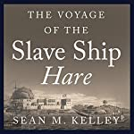 The Voyage of the Slave Ship Hare: A Journey into Captivity from Sierra Leone to South Carolina | Sean M. Kelley