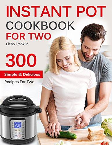 INSTANT POT COOKBOOK FOR TWO: TOP 300 Easy, Simple and Delicious Instant Pot Recipes For Two (Instant Pot Cookbook) (Instant Pot Cookbook, Instant Pot Recipes) by Elena Franklin