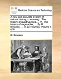 A New and Accurate System of Natural History; Containing I the History of Quadrupedes, VI the History of Vegetables, by R Brookes, in S, R. Brookes, 1140750909
