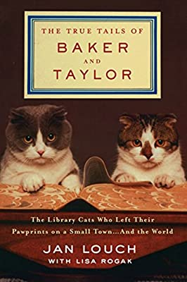 The True Tails of Baker and Taylor: The Library Cats Who Left Their Pawprints on a Small Town. . .and the World