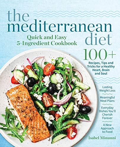 The Mediterranean Diet Quick and Easy 5-Ingredient Cookbook: 100+ Recipes, tips and tricks for a healthy heart, brain and soul  |  Lasting weight loss ... cherish forever  |  A new approach to food by Isabel Minunni