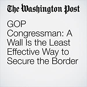 GOP Congressman: A Wall Is the Least Effective Way to Secure the Border