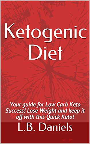 Ketogenic Diet: Your guide for Low Carb Keto Success! Lose Weight and keep it off with this Quick Keto! by L.B. Daniels