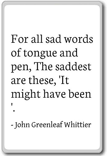 For all sad words of tongue and pen... - John Greenleaf Whittier - quotes fridge magnet, White