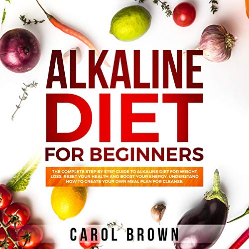 Alkaline Diet for Beginners: The Complete Step by Step Guide to Alkaline Diet for Weight Loss, Reset Your Health and Boost Your Energy. Understand How to Create Your Own Meal Plan for Cleanse. by Carol Brown