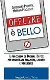 Offline è bello. Il percorso di Digital Detox per migliorare relazioni, lavoro e benessere: Il percorso di Digital Detox per migliorare relazioni, lavoro e benessere