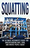 Squatting: The Ultimate Beginner's Guide for Understanding Why, How, And Where People Squat (Anarchy, Socialism, Homesteading)