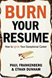 Burn Your Resume : How to Ignite Your Exceptional Career, Frankenberg, Paul, IV and Dunham, Ethan, 0985427000