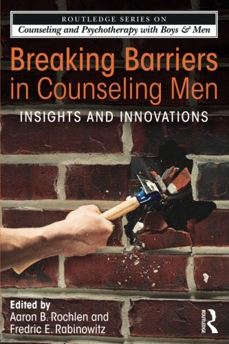 Breaking Barriers in Counseling Men: Insights and Innovations (The Routledge Series on Counseling and Psychotherapy with Boys and Men)