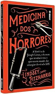 Medicina Dos Horrores: A História De Joseph Lister, O Homem Que Revolucionou O Apavorante Mundo Das Cirurgias