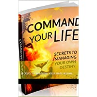Command Your Life: SECRETS TO MANAGING YOUR OWN DESTINY (English Edition)