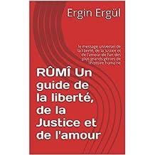 RÛMÎ Un guide de la liberté, de la Justice et de l'amour: le message universel de la liberté, de la Justice et de l'amour de l'un des plus grands génies de l'histoire humaine (French Edition)