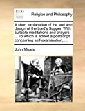 A Short Explanation of the End and Design of the Lord's Supper with Suitable Meditations and Prayers, to Which Is Added a Postscript Concerning S, John Mears, 1140836048