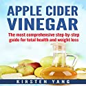 Apple Cider Vinegar: The Most Comprehensive Step by Step Guide for Total Health and Weight Loss Audiobook by Kirsten Yang Narrated by Jiji Gimmers