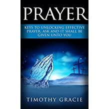 Prayer: Keys To Effective Prayer Ask And It Shall Be Given To You