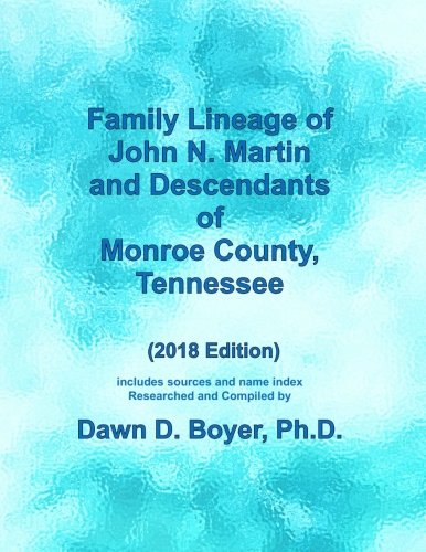 Family Lineage of John N. Martin and Descendants of Monroe County, Tennessee: 2018 Edition; includes sources and name index (Genealogy Lineage Charts by Dawn Boyer, Ph.D.)