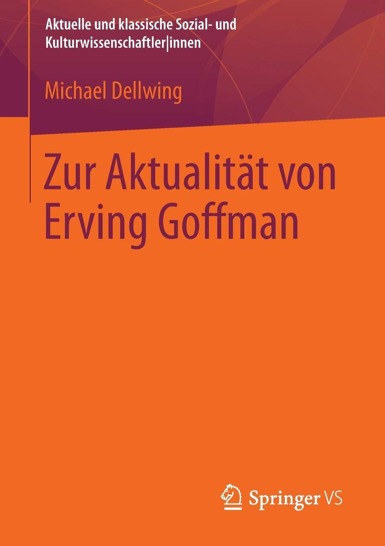 Zur Aktualität Von Erving Goffman  Aktuelle Und Klassische Sozial  Und Kulturwissenschaftler Innen