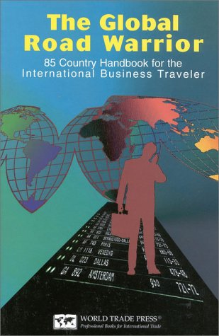 The Global Road Warrior: 100 Country Handbook for the International Business Traveler