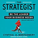 The Strategist: Be the Leader Your Business Needs Audiobook by Cynthia Montgomery Narrated by Karen White