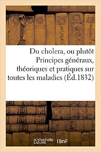Rapidshare ebooks téléchargements Du cholera, ou plutôt Principes généraux, théoriques et pratiques sur toutes les maladies en français PDF
