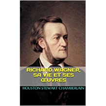 Richard Wagner, sa vie et ses œuvres (French Edition)