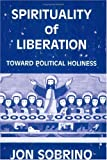 Spirituality of Liberation : Toward Political Holiness, Sobrino, Jon, 0883446170