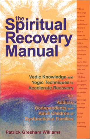 The Spiritual Recovery Manual: Vedic Knowledge and Yogic Techniques to Accelerate Recovery for Addicts, Codependents and Adult Children of Dysfunctional Families (Recovery Manual)