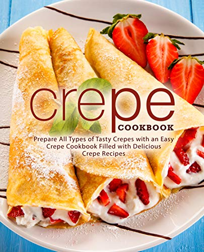 Crepe Cookbook: Prepare All Types of Tasty Crepes with an Easy Crepe Cookbook Filled with Delicious Crepe Recipes by BookSumo Press