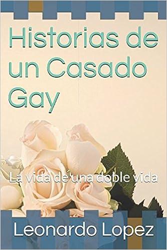 Historias de un Casado Gay: La vida de una doble vida: Amazon.es: Leonardo Lopez: Libros