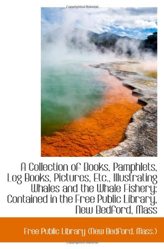 Download A Collection of Books, Pamphlets, Log Books, Pictures, Etc., Illustrating Whales and the Whale Fishe PDF