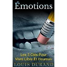 Émotions: Les 3 Clés Pour Vivre Libre Et Heureux (French Edition)