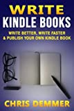 Write Kindle Books: Write Better, Write Faster & Publish Your Own Kindle Book (How To Write A Novel,Writing Styles,KDP,Publish To Kindle,Kindle Formatting,Make Money With Kindle) (Volume 1)