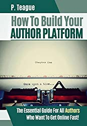 How To Build Your Author Platform: The Essential Guide For All Authors Who Want To Get Online Fast (2016 Edition)