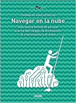 Navegar en la nube: Una nueva forma de pensar acerca del riesgo, la innovación, el crecimiento y el éxito (Cultura Digital) (Spanish Edition)
