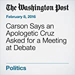 Carson Says an Apologetic Cruz Asked for a Meeting at Debate | Robert Costa