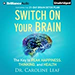 Switch on Your Brain: The Key to Peak Happiness, Thinking, and Health | Dr. Caroline Leaf