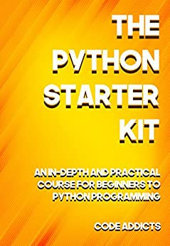 The Python Starter Kit: An In-depth and Practical course for beginners to Python Programming. Including detailed step-by-step guides and practical demonstrations. by [Addicts, Code]