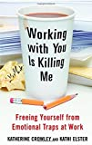img - for Working With You is Killing Me: Freeing Yourself from Emotional Traps at Work by Crowley, Katherine, Elster, Kathi (2006) Hardcover book / textbook / text book