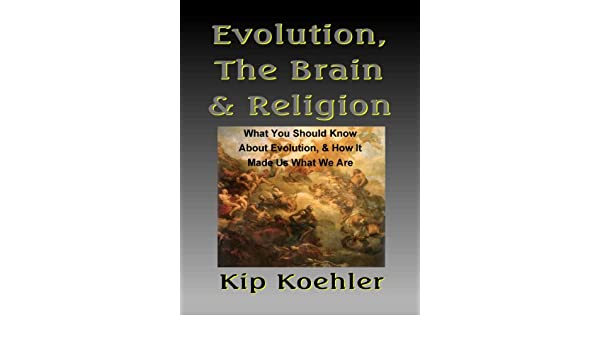 EVOLUTION, THE BRAIN & RELIGION: What You Should Know About Evolution, & How It Made Us What We Are