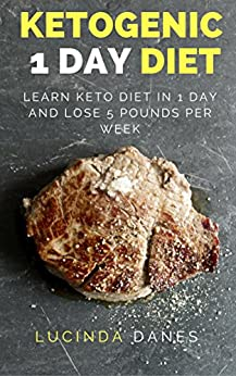 Ketogenic 1 Day Diet: Learn Keto Diet In 1 Day and Lose 5 Pounds Per Week by [Danes, Lucinda]