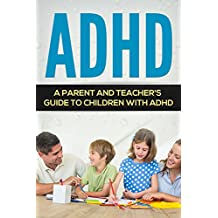 ADHD: A Parent and Teacher's Guide to Children with ADHD (Hyperactivity, Learning Disabilities, Productivity, Procrastination, Concentration)