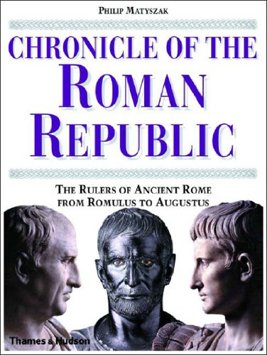 Chronicle of the Roman Republic: The Rulers of Ancient Rome From Romulus to Augustus